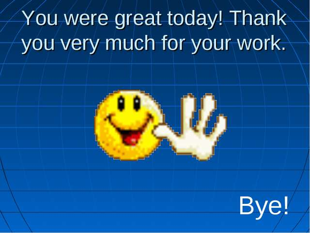 You were great today! Thank you very much for your work. Bye!