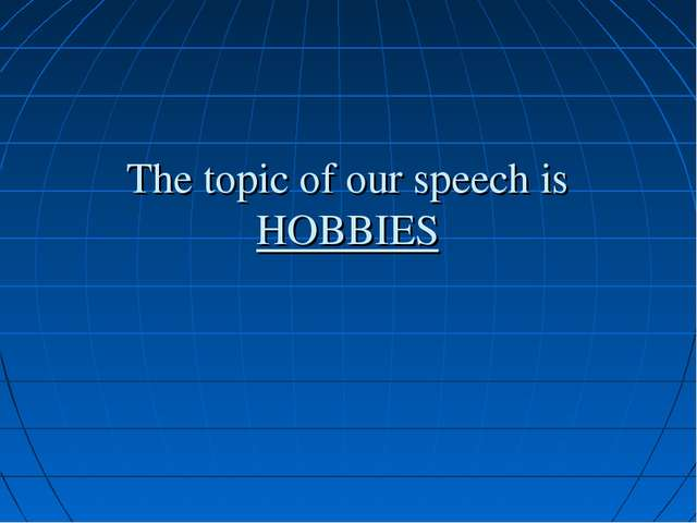 The topic of our speech is HOBBIES