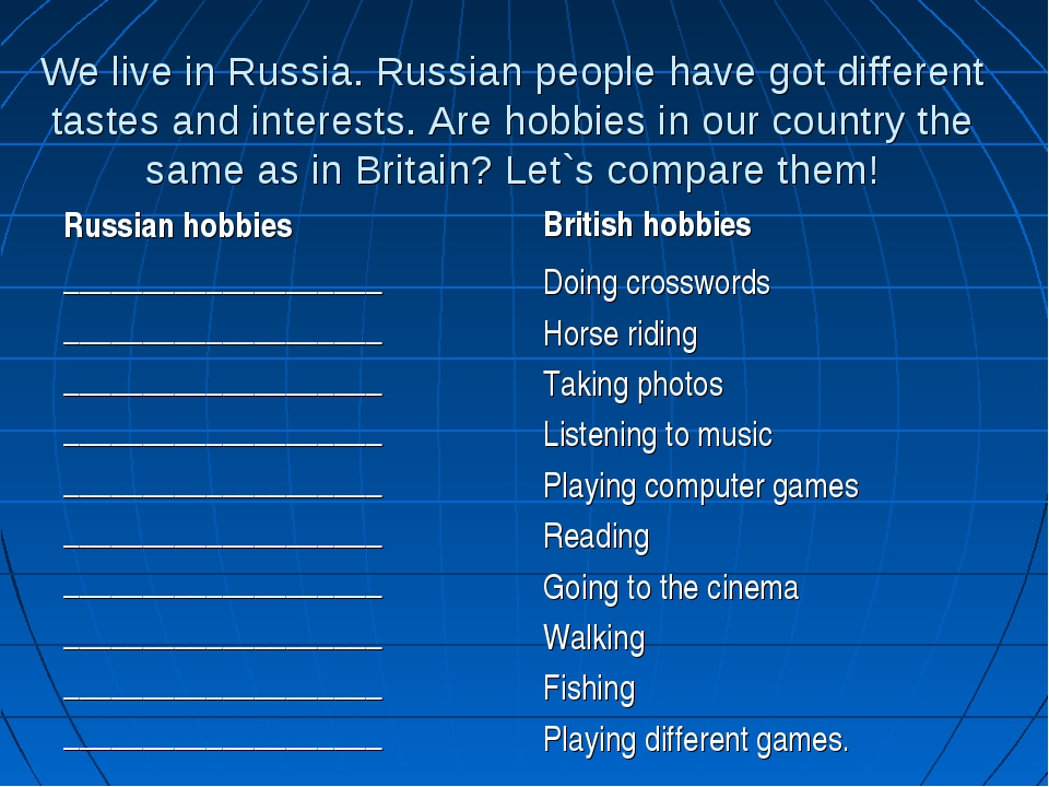 We live in Russia. Russian people have got different tastes and interests. Ar...