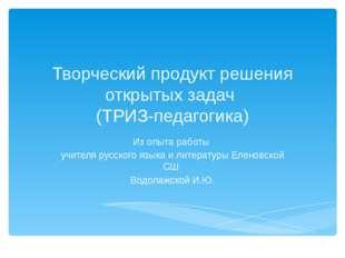 Творческий продукт решения открытых задач (ТРИЗ-педагогика) Из опыта работы у