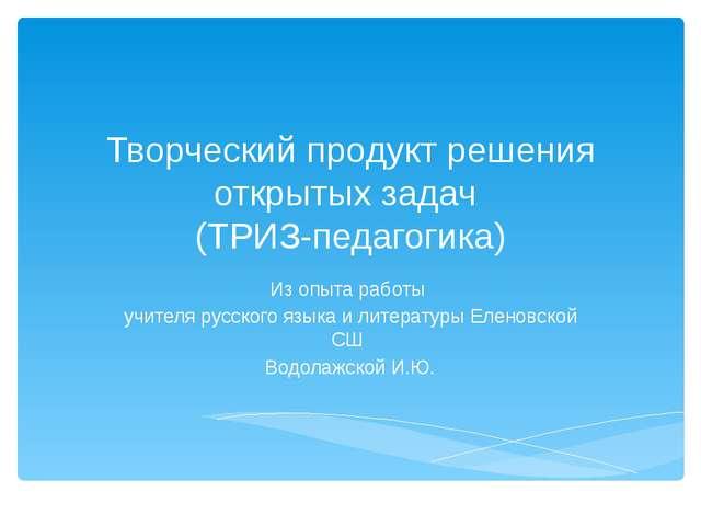 Творческий продукт решения открытых задач (ТРИЗ-педагогика) Из опыта работы у...