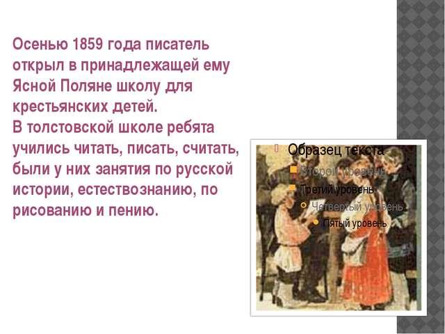 Осенью 1859 года писатель открыл в принадлежащей ему Ясной Поляне школу для к...