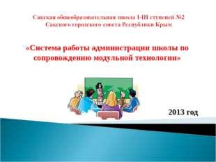 «Система работы администрации школы по сопровождению модульной технологии» 2