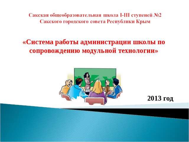 «Система работы администрации школы по сопровождению модульной технологии» 2...