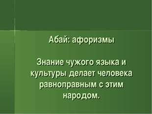 Абай: афоризмы Знание чужого языка и культуры делает человека равноправным с