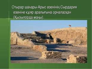 Отырар шаһары-Арыс өзенінің Сырдария өзеніне құяр аралығына орналасқан (Қызы
