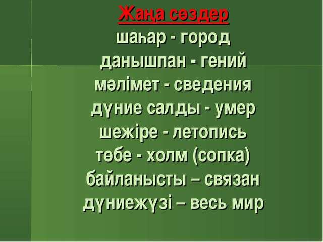 Жаңа сөздер шаһар - город данышпан - гений мәлімет - сведения дүние салды - у...