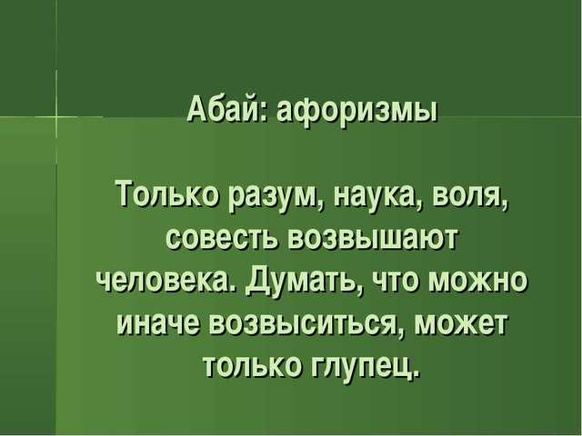 Абай: афоризмы Только разум, наука, воля, совесть возвышают человека. Думать...