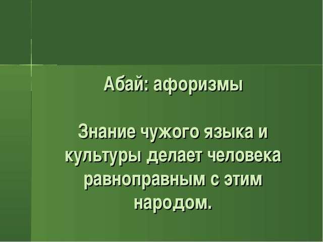 Абай: афоризмы Знание чужого языка и культуры делает человека равноправным с...