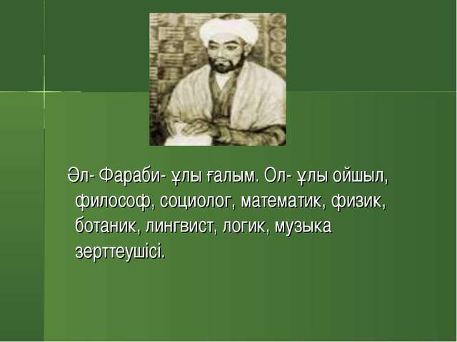 Әл- Фараби- ұлы ғалым. Ол- ұлы ойшыл, философ, социолог, математик, физик, б...