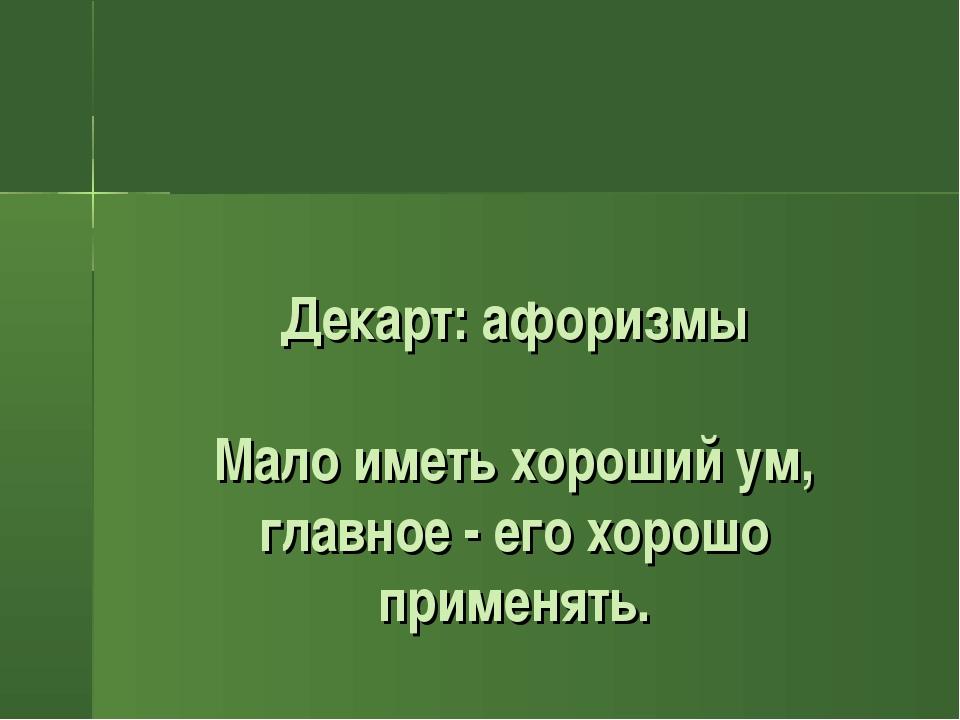 Декарт: афоризмы Мало иметь хороший ум, главное - его хорошо применять.
