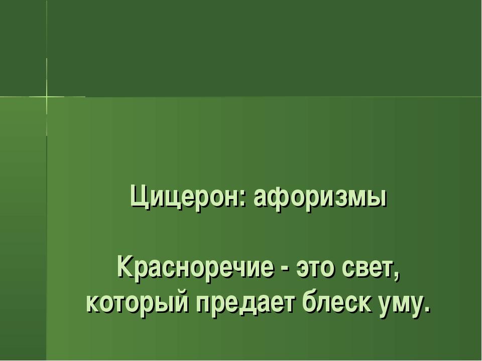 Цицерон: афоризмы Красноречие - это свет, который предает блеск уму.