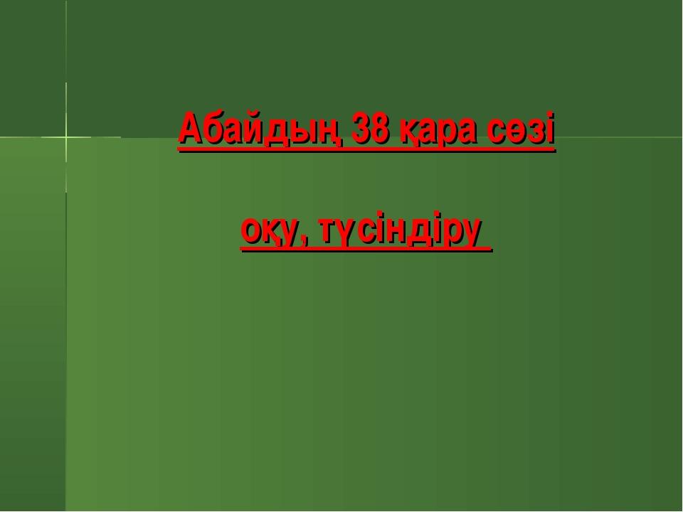 Абайдың 38 қара сөзі оқу, түсіндіру