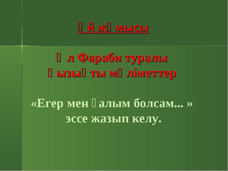 Үй жұмысы Әл Фараби туралы қызықты мәліметтер  «Егер мен ғалым болсам... »...