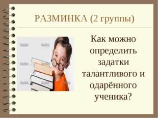 РАЗМИНКА (2 группы) Как можно определить задатки талантливого и одарённого уч