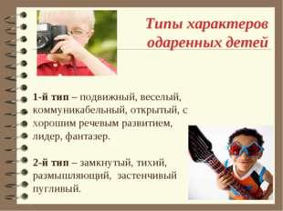 Типы характеров одаренных детей 1-й тип – подвижный, веселый, коммуникабельны