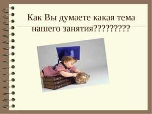 Как Вы думаете какая тема нашего занятия?????????
