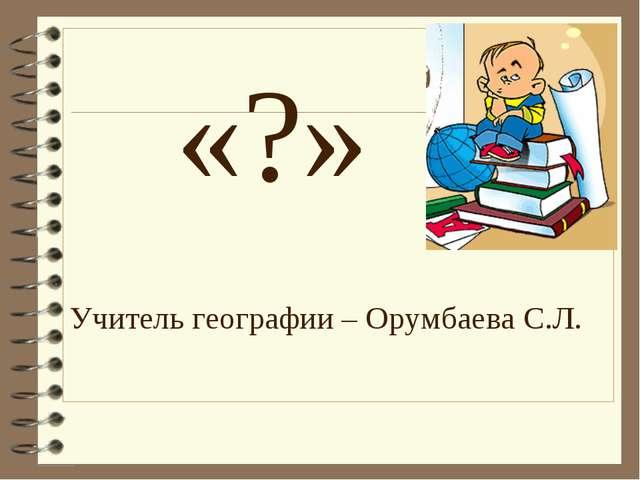 «?» Учитель географии – Орумбаева С.Л.