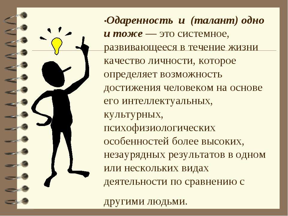 •Одаренность и (талант) одно и тоже — это системное, развивающееся в течение...