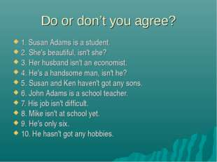 Do or don't you agree? 1. Susan Adams is a student. 2. She's beautiful, isn't