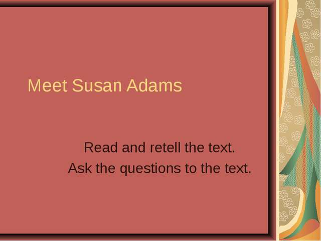 Meet Susan Adams Read and retell the text. Ask the questions to the text.