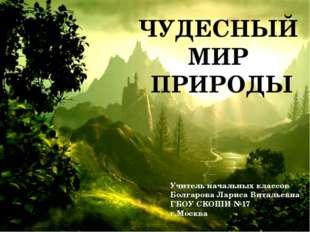 ЧУДЕСНЫЙ МИР ПРИРОДЫ Учитель начальных классов Болгарова Лариса Витальевна Г