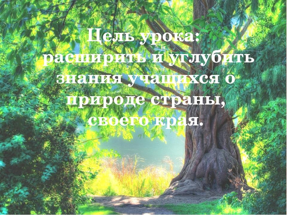 Цель урока: расширить и углубить знания учащихся о природе страны, своего к...