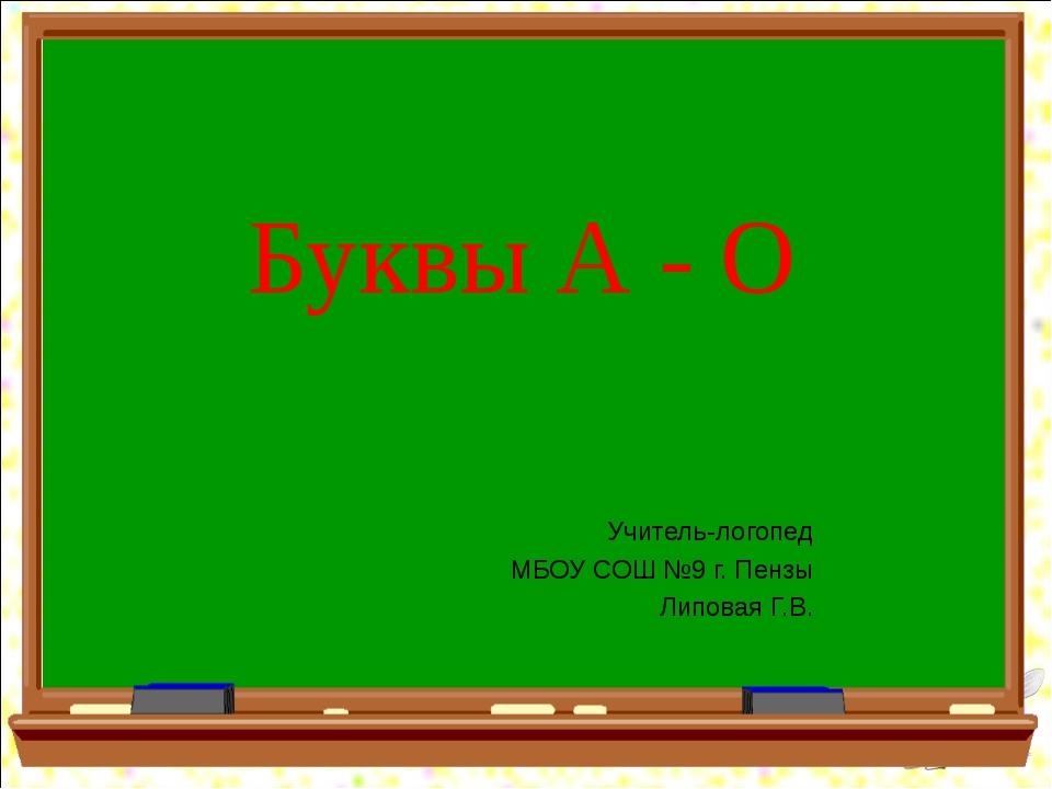 Буквы А - О Учитель-логопед МБОУ СОШ №9 г. Пензы Липовая Г.В.