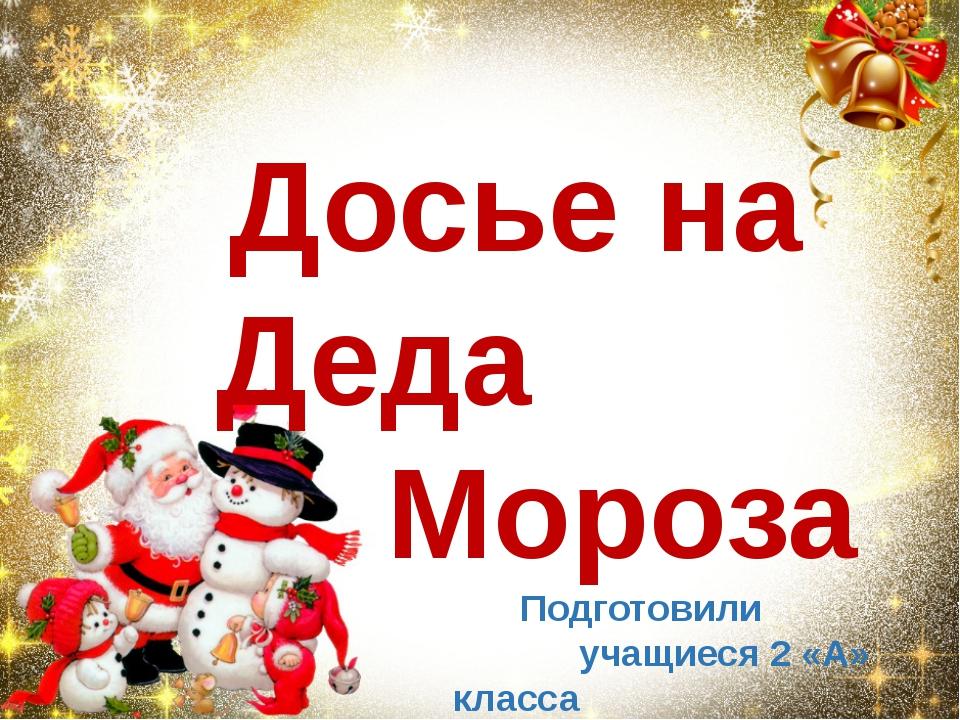 Досье на Деда Мороза Подготовили учащиеся 2 «А» класса МКОУ Подгоренской СОШ №1