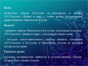 Цель: осмыслить образы Кутузова и Наполеона в романе Л.Н.Толстого «Война и ми