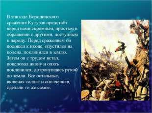 В эпизоде Бородинского сражения Кутузов предстаёт перед нами скромным, просты