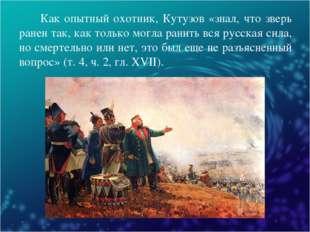 Как опытный охотник, Кутузов «знал, что зверь ранен так, как только могла ра