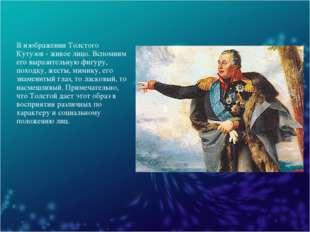 В изображении Толстого Кутузов - живое лицо. Вспомним его выразительную фигур