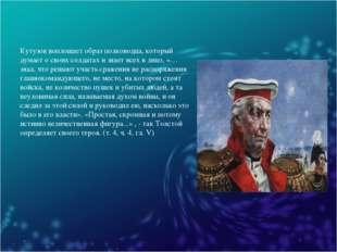 Кутузов воплощает образ полководца, который думает о своих солдатах и знает в