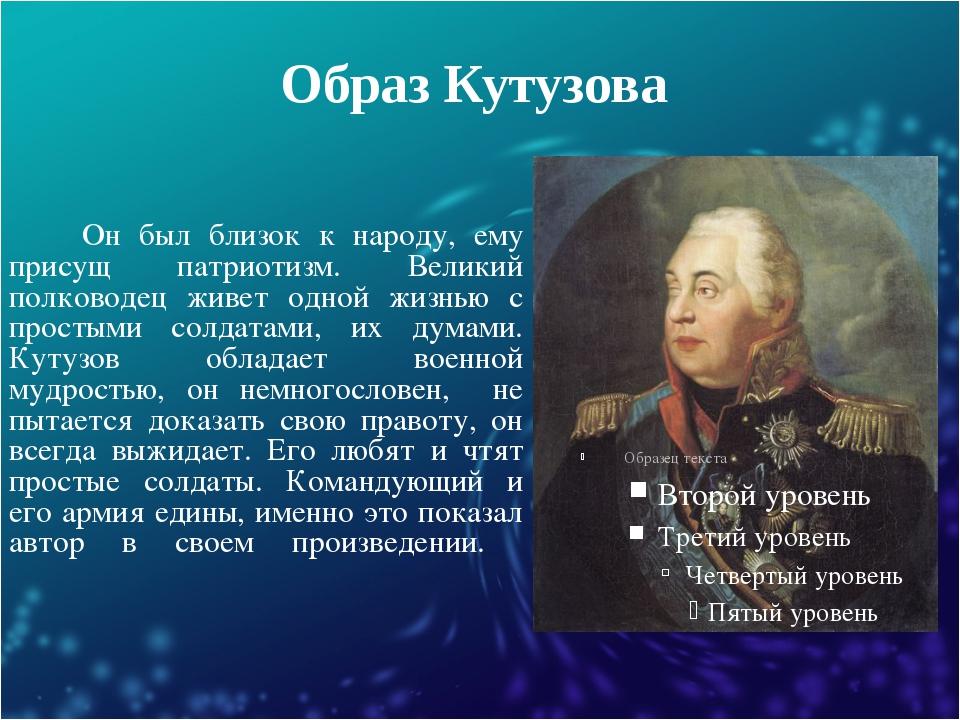 Образ Кутузова Он был близок к народу, ему присущ патриотизм. Великий полково...