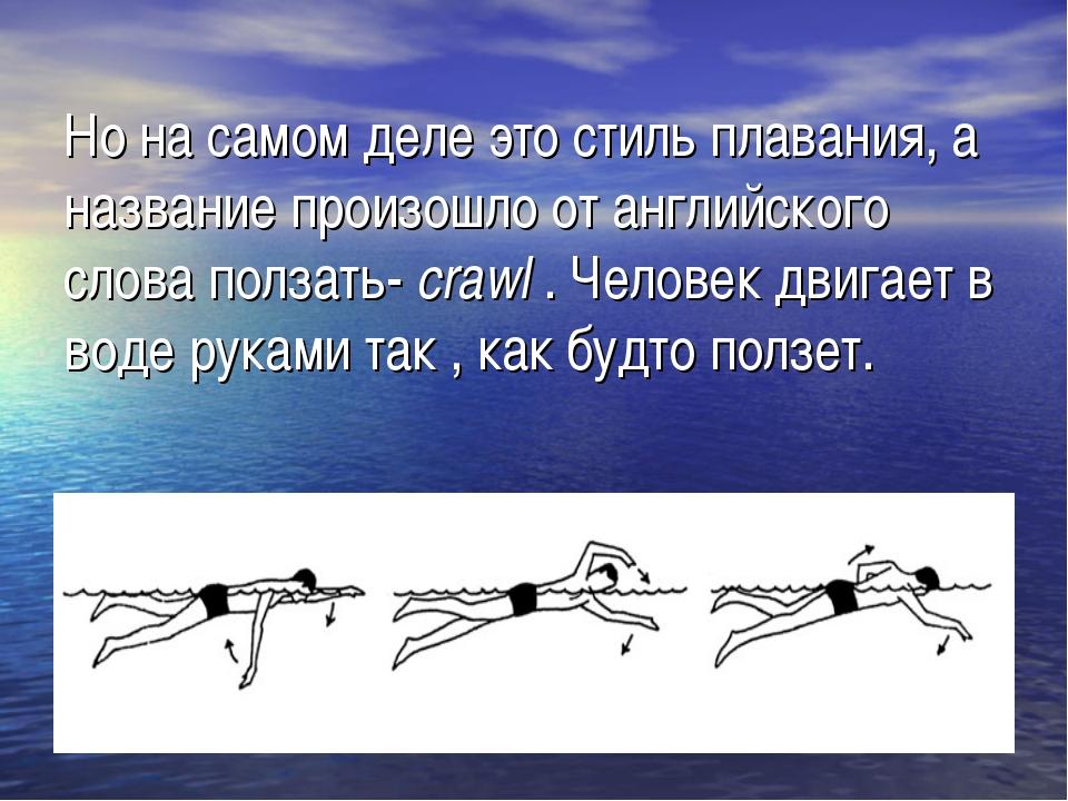 Но на самом деле это стиль плавания, а название произошло от английского слов...