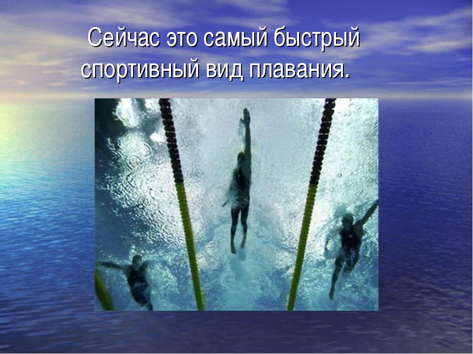 Сейчас это самый быстрый спортивный вид плавания.