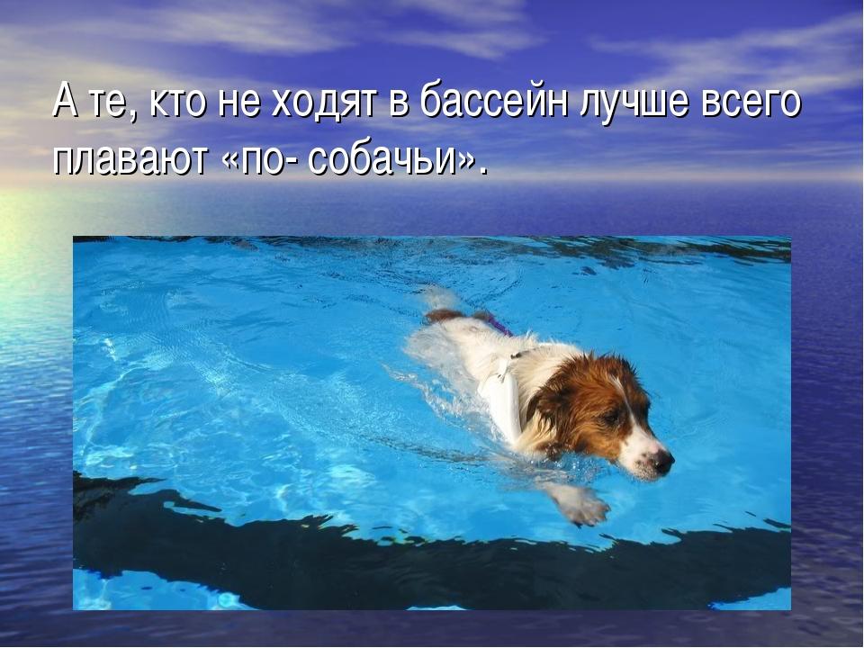 А те, кто не ходят в бассейн лучше всего плавают «по- собачьи».