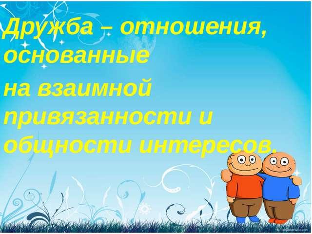 Дружба – отношения, основанные на взаимной привязанности и общности интересов.