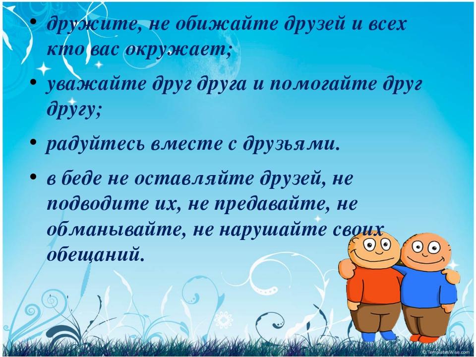 дружите, не обижайте друзей и всех кто вас окружает; уважайте друг друга и по...