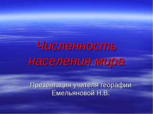 Численность населения мира Презентация учителя георафии Емельяновой Н.В.