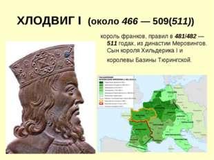 ХЛОДВИГ I (около 466 — 509(511)) король франков, правил в 481/482 — 511 годах