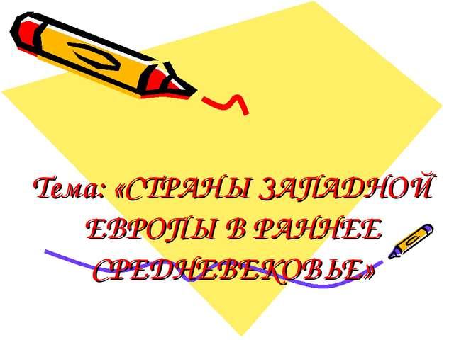 Тема: «СТРАНЫ ЗАПАДНОЙ ЕВРОПЫ В РАННЕЕ СРЕДНЕВЕКОВЬЕ»