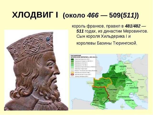 ХЛОДВИГ I (около 466 — 509(511)) король франков, правил в 481/482 — 511 годах...