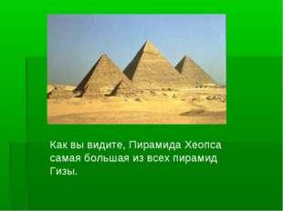 Как вы видите, Пирамида Хеопса самая большая из всех пирамид Гизы.