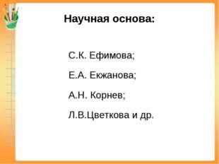 Научная основа: С.К. Ефимова; Е.А. Екжанова; А.Н. Корнев; Л.В.Цветкова и др.