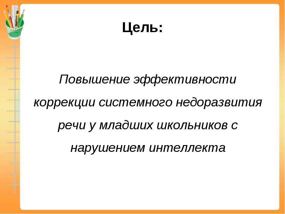 Цель: Повышение эффективности коррекции системного недоразвития речи у младш...