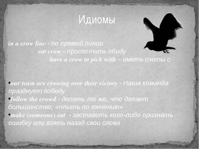 Идиомы in a crow line - по прямой линии eat crow - проглотить обиду have a cr...