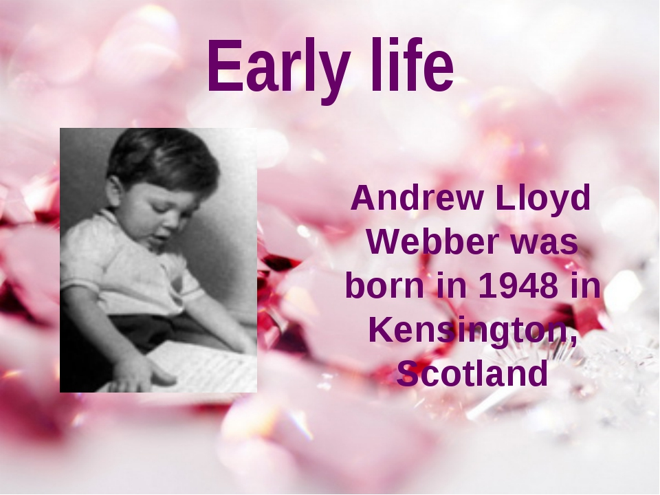 Early life Andrew Lloyd Webber was born in 1948 in Kensington, Scotland