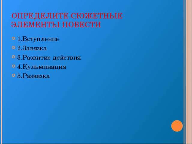 ОПРЕДЕЛИТЕ СЮЖЕТНЫЕ ЭЛЕМЕНТЫ ПОВЕСТИ 1.Вступление 2.Завязка 3.Развитие действ...